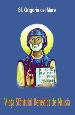 <B>Viaţa Sf. Benedict de Nursia</B><BR> Sf. Grigorie cel Mare